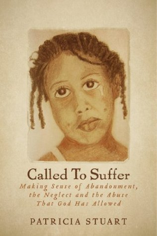 Called To Suffer: Making Sense of Abandonment, The Neglect and The Abuse That God Has Allowed  by  Patricia Stuart
