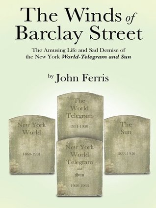 The Winds of Barclay Street: The Amusing Life and Sad Demise of the New York World-Telegram and Sun John  Ferris