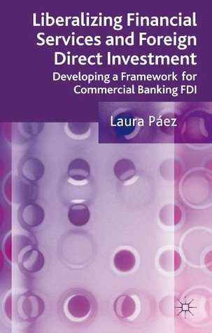 Liberalizing Financial Services and Foreign Direct Investment: Developing a Framework for Commercial Banking FDI  by  Laura Páez