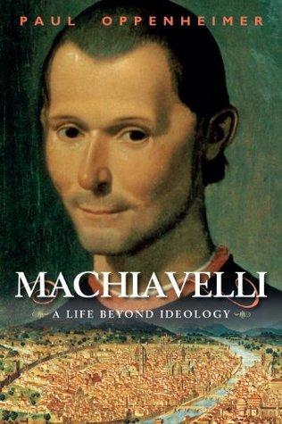 Machiavelli: A Life Beyond Ideology  by  Paul Oppenheimer
