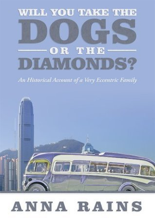 WILL YOU TAKE THE DOGS OR THE DIAMONDS?: An Historical Account of a Very Eccentric Family  by  Anna Rains