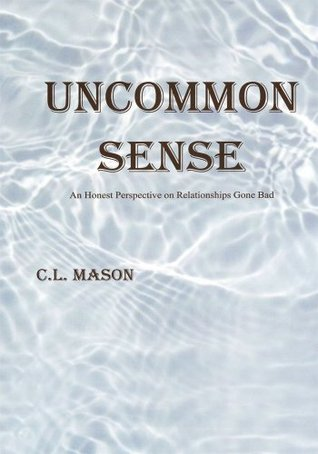Uncommon Sense:An Honest Perspective on Relationships Gone Bad C. L. Mason