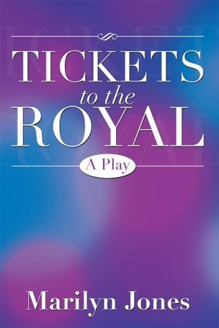 TICKETS TO THE ROYAL: A Play Marilyn Jones