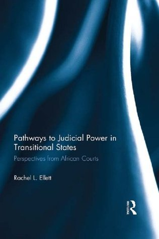 Pathways to Judicial Power in Transitional States: Perspectives from African Courts  by  Rachel Ellett
