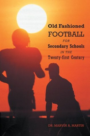 Old Fashioned Football For Secondary Schools in the Twenty-first Century Dr. Marvin A. Martin