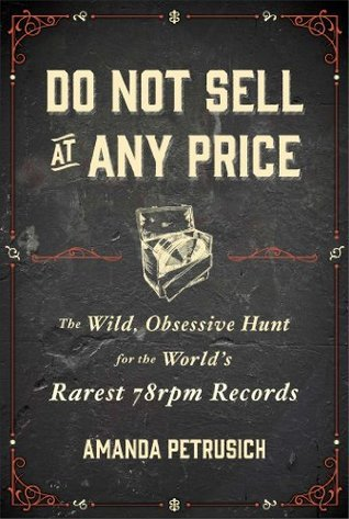 Do Not Sell At Any Price: The Wild, Obsessive Hunt for the Worlds Rarest 78rpm Records Amanda Petrusich