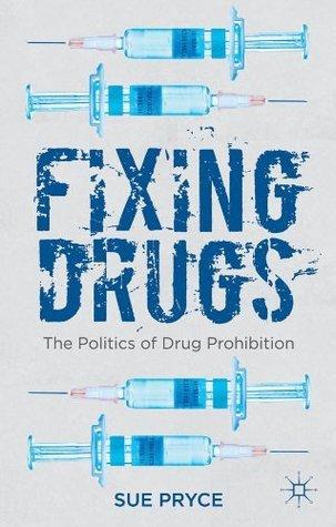 Fixing Drugs: The Politics of Drug Prohibition Sue Pryce