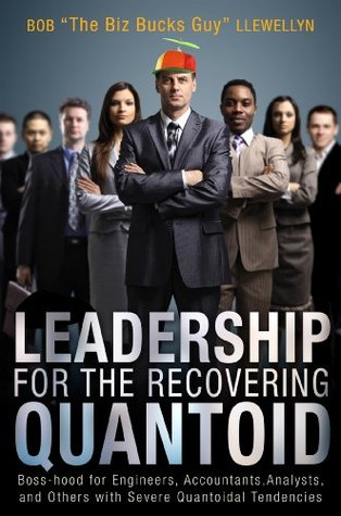 Leadership for the Recovering Quantoid: Boss-Hood for Engineers, Accountants, Analysts, and Others with Severe Quantoidal Tendencies  by  Bob Llewellyn