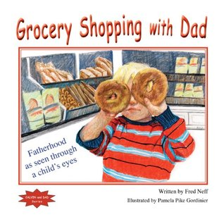 Grocery Shopping with Dad: Fatherhood as seen through a childs eyes  by  Fred Neff