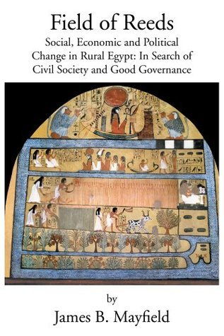 Field of Reeds: Social, Economic and Political Change in Rural Egypt:  In Search of Civil Society and Good Governance  by  James B. Mayfield