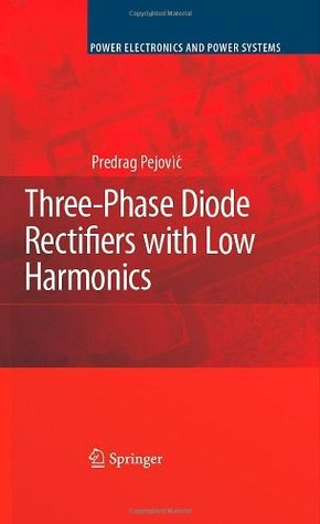 Three-Phase Diode Rectifiers with Low Harmonics: Current Injection Methods  by  Predrag Pejović