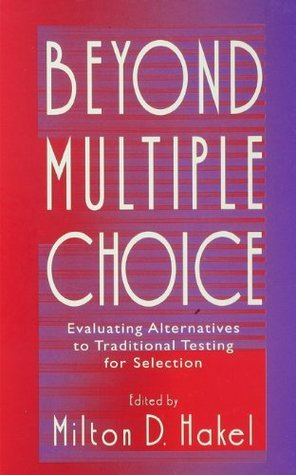 Beyond Multiple Choice: Evaluating Alternatives To Traditional Testing for Selection  by  Milton D. Hakel