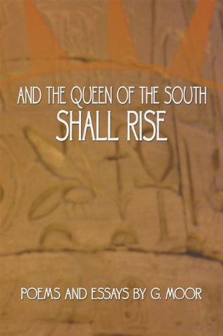 And the Queen of the South Shall Rise: Poems and Essays  by  G. Moor by G. Moor