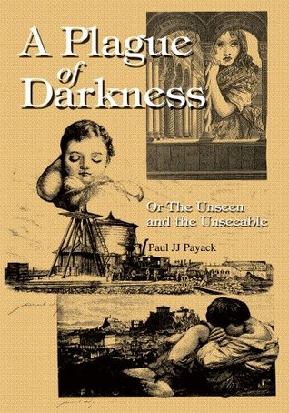 A Plague of Darkness: Or The Unseen and the Unseeable Paul JJ Payack