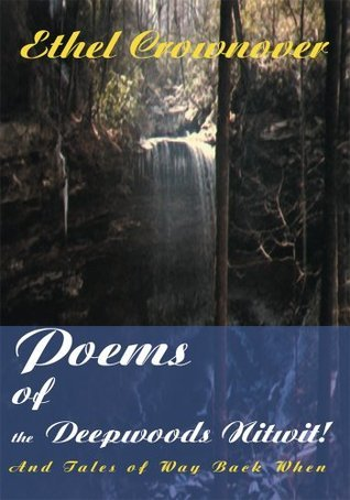 Poems of the Deepwoods Nitwit!: And Tales of Way Back When Ethel Crownover