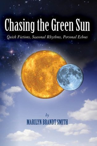 Chasing the Green Sun: Quick Fictions, Seasonal Rhythms, Personal Echoes Marilyn Brandt Smith
