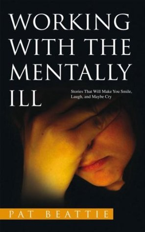 WORKING WITH THE MENTALLY  ILL: Stories That Will Make You Smile, Laugh, and Maybe Cry Pat Beattie