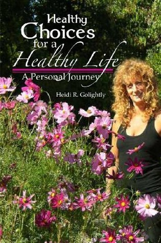 Healthy Choices For A Healthy Life: A Personal Journey Heidi R. Golightly