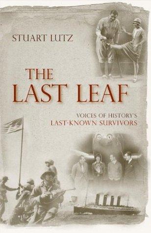 The Last Leaf: Voices of Historys Last-Known Survivors  by  Stuart Lutz