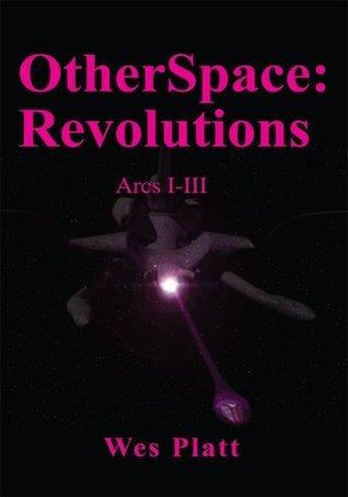 OtherSpace:  Revolutions: Arcs I-III Wes Platt
