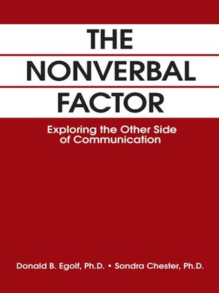 THE NONVERBAL FACTOR: Exploring the Other Side of Communication  by  Donald B. Egolf and Sondra L. Chester