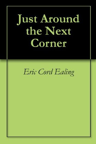 Just Around the Next Corner: The History of Civilization in a Nutshell Eric Cord Ealing