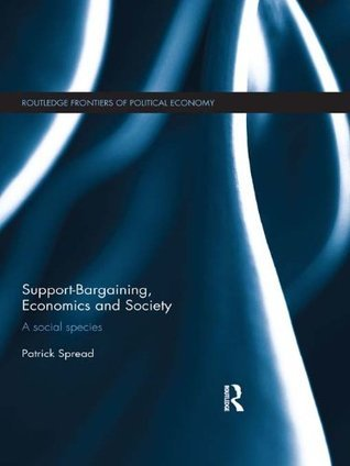 Support-Bargaining, Economics and Society: A Social Species (Routledge Frontiers of Political Economy) Patrick Spread