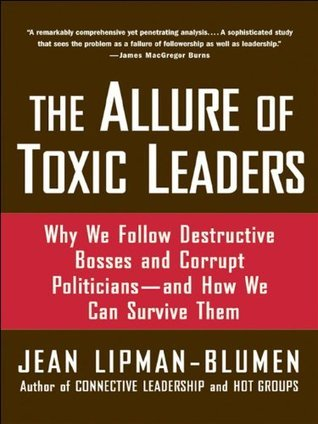 The Allure of Toxic Leaders: Why We Follow Destructive Bosses and Corrupt Politicians--and How We Can Survive Them: Why We Follow Destructive Bosses and ... Politicians, and How We Can Survive Them Jean Lipman-Blumen