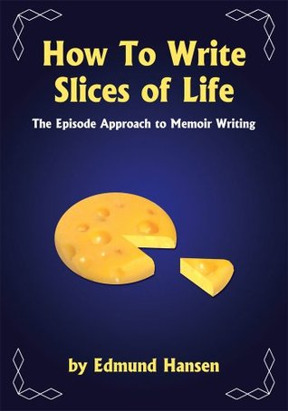 How To Write Slices of Life:The Episode Approach to Memoir Writing  by  Edmund Hansen