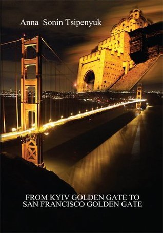 From Kyiv Golden Gate To San Francisco Golden Gate  by  Anna Sonin Tsipenyuk