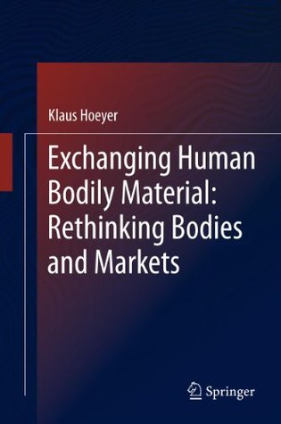 Exchanging Human Bodily Material: Rethinking Bodies and Markets  by  Klaus Hoeyer
