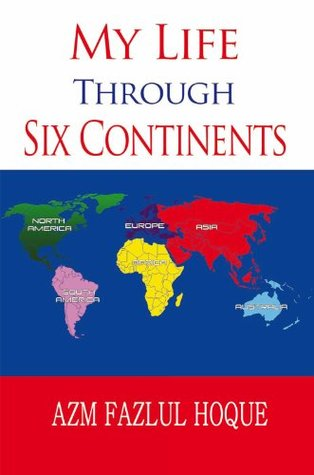 My Life Through Six Continents Azm Fazlul Hoque