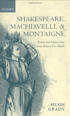 Shakespeare, Machiavelli, and Montaigne: Power and Subjectivity from Richard II to Hamlet Hugh Grady