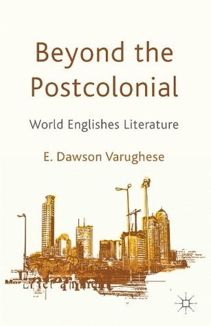Beyond the Postcolonial: World Englishes Literature Emma Dawson Varughese