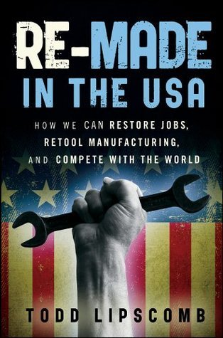 Re-Made in the USA: How We Can Restore Jobs, Retool Manufacturing, and Compete With the World  by  Todd Lipscomb