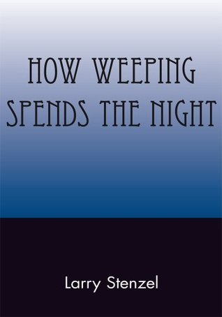 How Weeping Spends the Night  by  Larry Stenzel