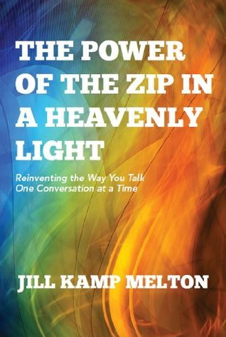 The Power of The Zip in a Heavenly Light: Reinventing the Way You Talk One Conversation at a Time  by  Jill Melton