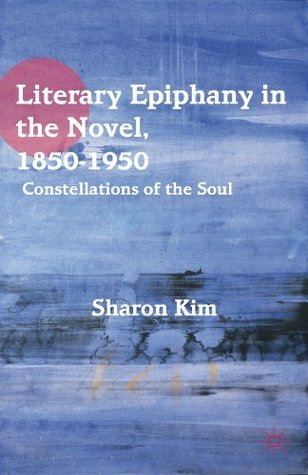Literary Epiphany in the Novel, 1850-1950: Constellations of the Soul  by  Sharon Kim