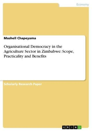 Organisational Democracy in the Agriculture Sector in Zimbabwe: Scope, Practicality and Benefits Mashell Chapeyama