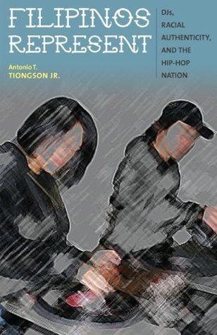 Filipinos Represent: DJs, Racial Authenticity, and the Hip-hop Nation  by  Antonio T. Tiongson Jr.