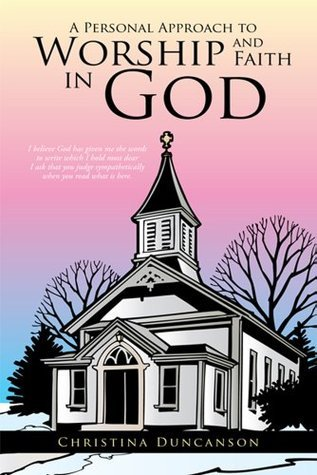 A Personal Approach to Worship and Faith in God  by  Christina Duncanson