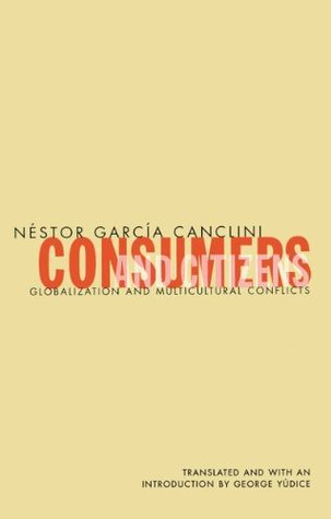 Consumers And Citizens: Globalization and Multicultural Conflicts  by  Néstor García Canclini