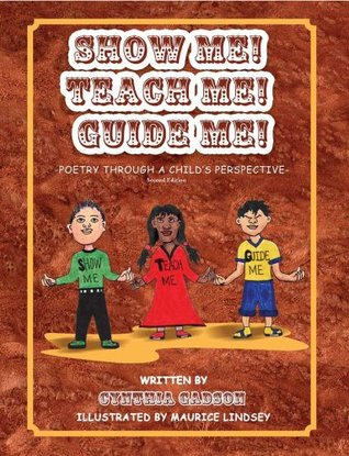 Show Me! Teach Me! Guide Me! Poetry Through A Childs Perspective Cynthia Gadson