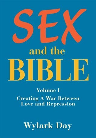 SEX and the BIBLE:Volume I  Creating A War Between Love and Repression  by  Wylark Day
