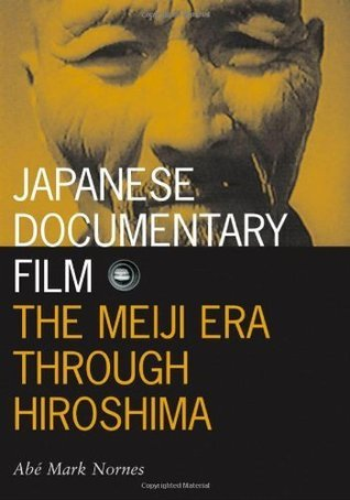 Japanese Documentary Film: The Meiji Era Through Hiroshima  by  Abe Mark Nornes