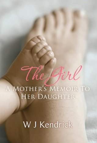 The Girl: A Mothers Memoir To Her Daughter  by  Wj Kendrick