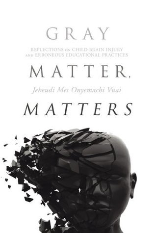 Gray Matter, Matters : Reflections on child brain injury and erroneous educational practices  by  Dr. Jeheudi Mes Onyemachi Vuai