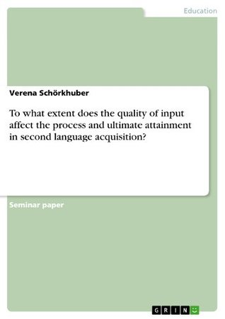 To what extent does the quality of input affect the process and ultimate attainment in second language acquisition? Verena Schörkhuber