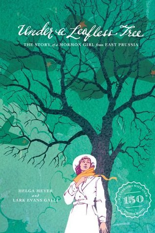 Under a Leafless Tree: The Story of a Mormon Girl from East Prussia Helga Meyer and Lark Evans Galli