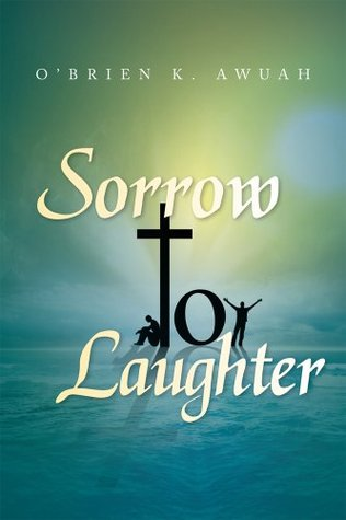 Sorrow To Laughter  by  O'Brien K. Awuah